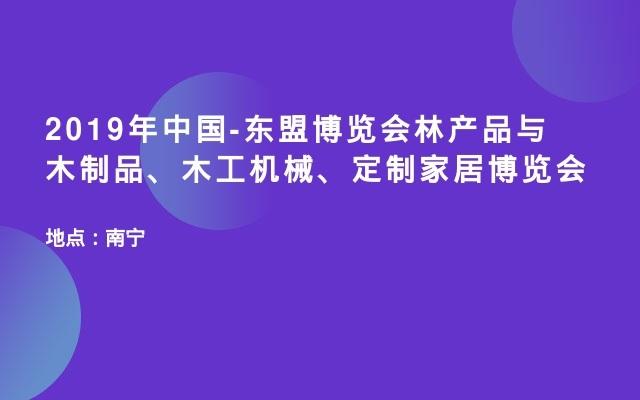 2019年中国-东盟博览会林产品与木制品、木工机械、定制家居博览会