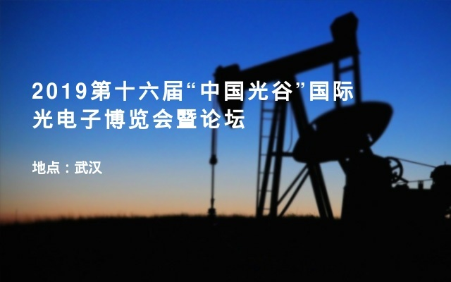 """2019第十六届""""中国光谷""""国际光电子博览会暨论坛"""