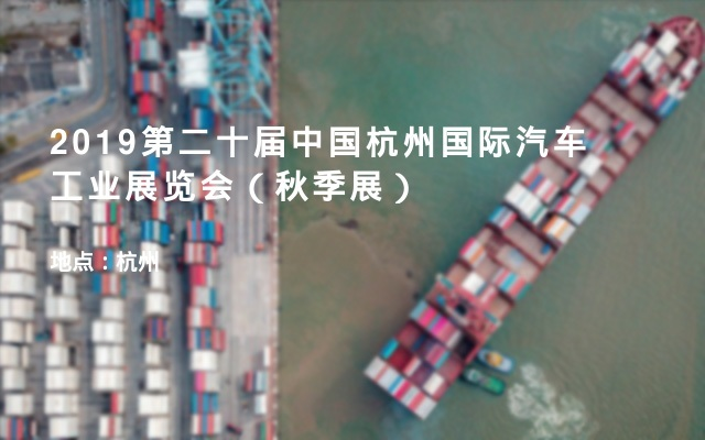 2019第二十届中国杭州国际汽车工业展览会(秋季展)