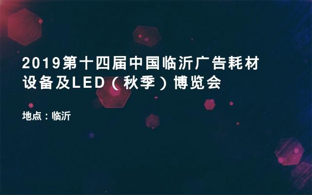 2019第十四届中国临沂广告耗材设备及LED(秋季)博览会