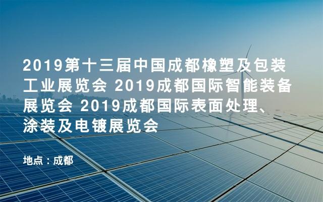 2019第十三届中国成都橡塑及包装工业展览会 2019成都国际智能装备展览会 2019成都国际表面处理、涂装及电镀展览会