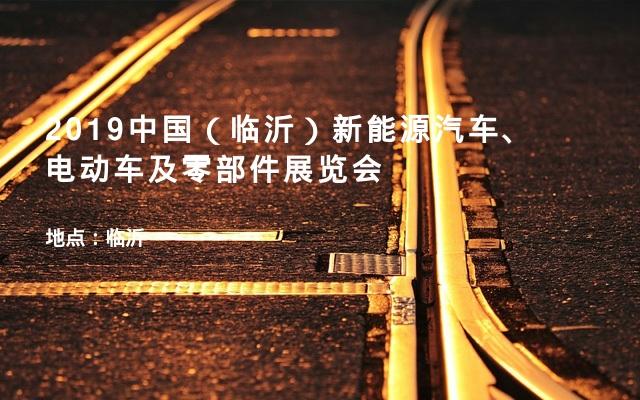 2019中国(临沂)新能源汽车、 电动车及零部件展览会