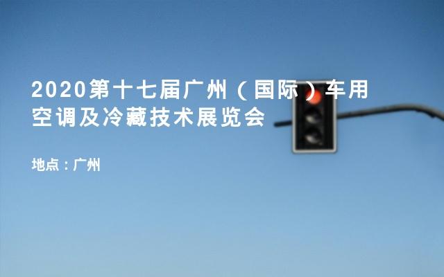2020第十七届广州(国际)车用空调及冷藏技术展览会