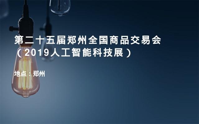 第二十五届郑州全国商品交易会(2019人工智能科技展)