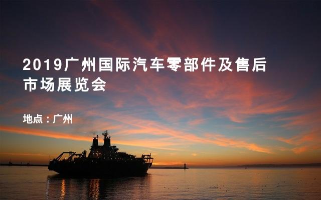2019广州国际汽车零部件及售后市场展览会