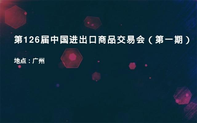 第126届中国进出口商品交易会(第一期)