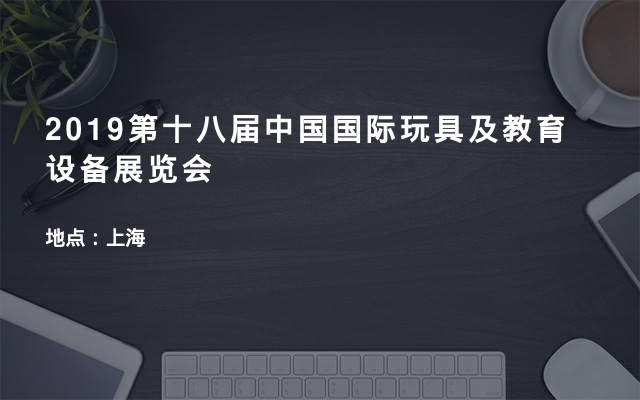 2019第十八届中国国际玩具及教育设备展览会