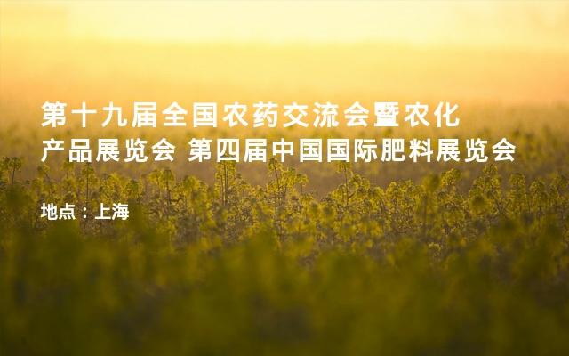 第十九届全国农药交流会暨农化产品展览会 第四届中国国际肥料展览会