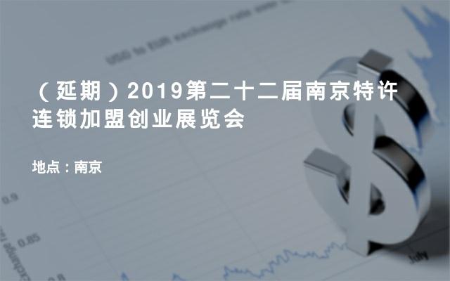 (延期)2019第二十二届南京特许连锁加盟创业展览会