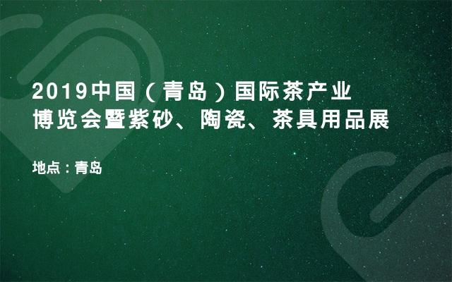 2019中国(青岛)国际茶产业博览会暨紫砂、陶瓷、茶具用品展