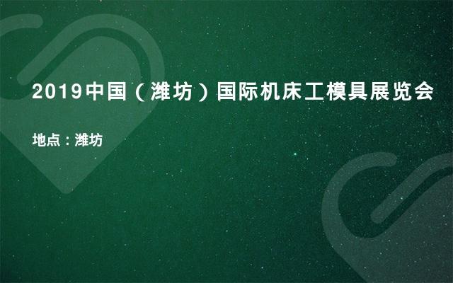 2019中国(潍坊)国际机床工模具展览会