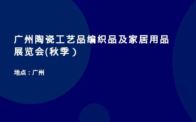 广州陶瓷工艺品编织品及家居用品展览会(秋季)