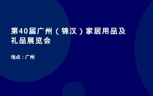 第40届广州(锦汉)家居用品及礼品展览会