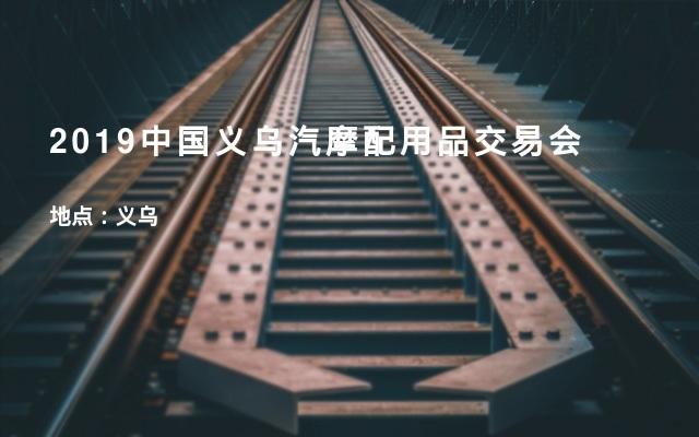 2019中国义乌汽摩配用品交易会