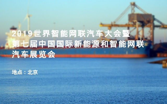 2019世界智能网联汽车大会暨第七届中国国际新能源和智能网联汽车展览会