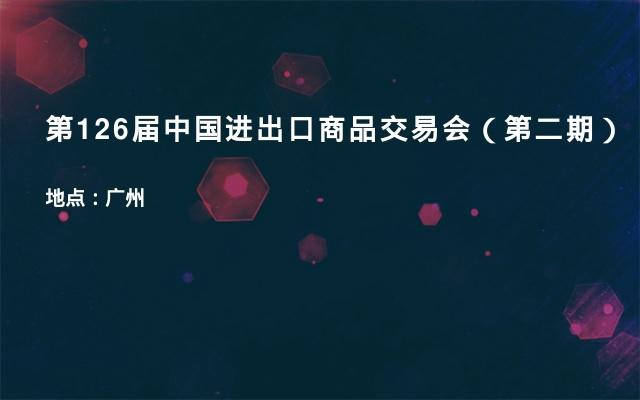第126届中国进出口商品交易会(第二期)
