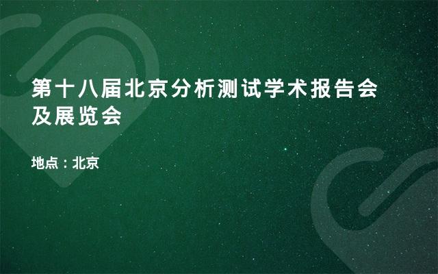 第十八届北京分析测试学术报告会及展览会