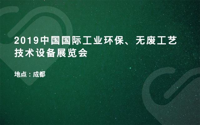 2019中国国际工业环保、无废工艺技术设备展览会