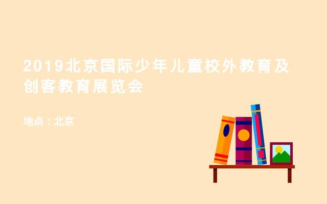 2019北京国际少年儿童校外教育及创客教育展览会