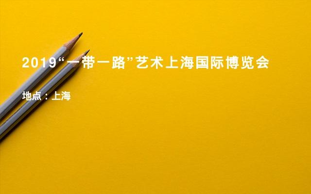 """2019""""一带一路""""艺术上海国际博览会"""