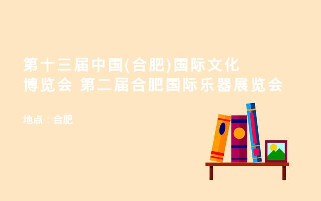 第十三届中国(合肥)国际文化博览会   第二届合肥国际乐器展览会