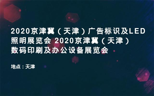 2020京津冀(天津)广告标识及LED照明展览会  2020京津冀(天津)数码印刷及办公设备展览会