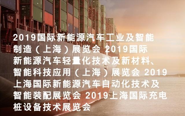 2019国际新能源汽车工业及智能制造(上海)展览会  2019国际新能源汽车轻量化技术及新材料、智能科技应用(上海)展览会 2019上海国际新能源汽车自动化技术及智能装配展览会 2019上海国际充电桩设备技术展览会