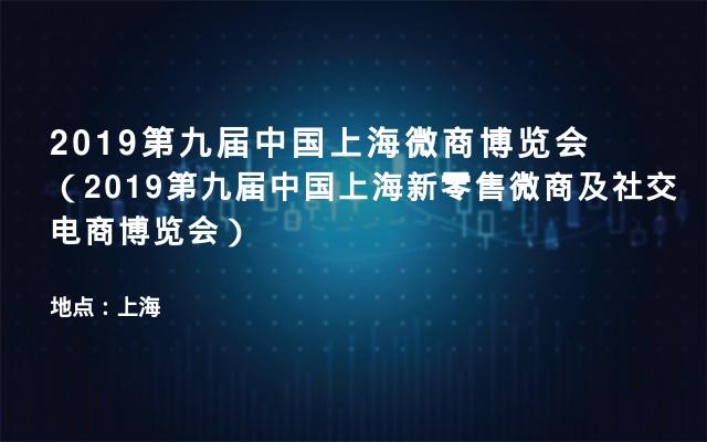 2019第九届中国上海微商博览会(2019第九届中国上海新零售微商及社交电商博览会)