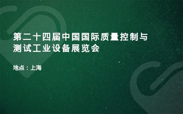 第二十四届中国国际质量控制与测试工业设备展览会