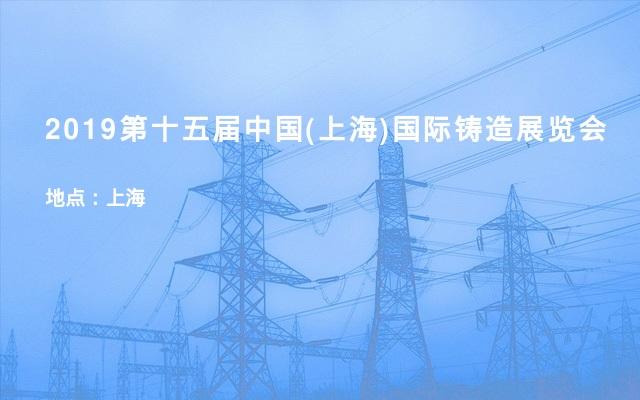 2019第十五届中国(上海)国际铸造展览会