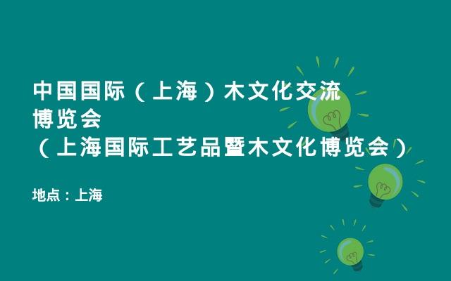 中国国际(上海)木文化交流博览会(上海国际工艺品暨木文化博览会)
