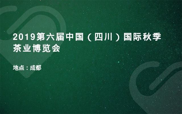 2019第六届中国(四川)国际秋季茶业博览会