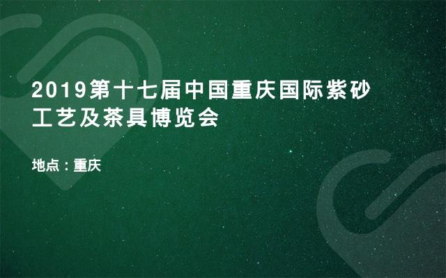 2019第十七届中国重庆国际紫砂工艺及茶具博览会