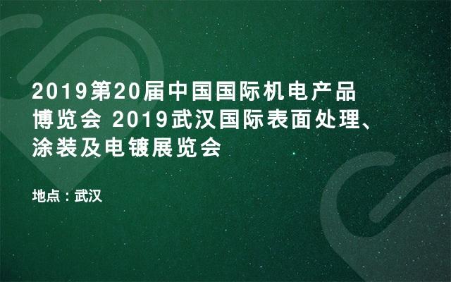 2019第20届中国国际机电产品博览会 2019武汉国际表面处理、涂装及电镀展览会