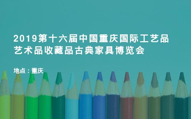 2019第十六届中国重庆国际工艺品艺术品收藏品古典家具博览会