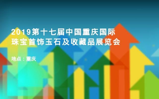 2019第十七届中国重庆国际珠宝首饰玉石及收藏品展览会