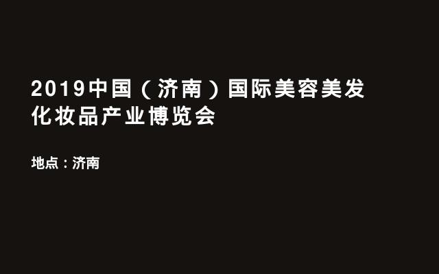 2019中国(济南)国际美容美发化妆品产业博览会