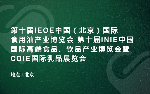 第十届IEOE中国(北京)国际食用油产业博览会 第十届INIE中国国际高端食品、饮品产业博览会暨CDIE国际乳品展览会