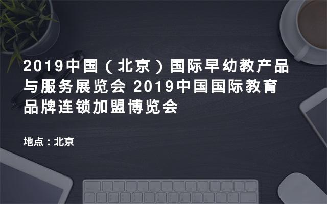 2019中国(北京)国际早幼教产品与服务展览会   2019中国国际教育品牌连锁加盟博览会
