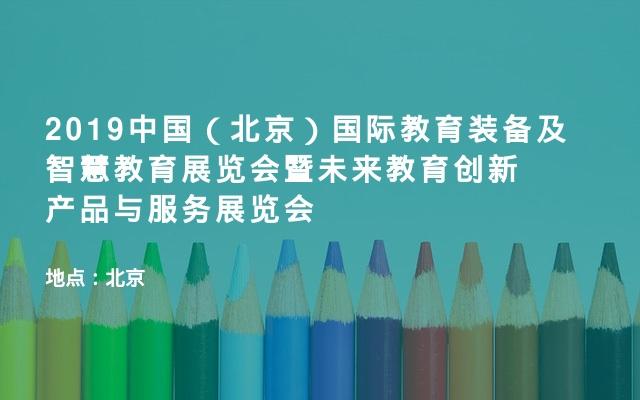 2019中国(北京)国际教育装备及智慧教育展览会暨未来教育创新产品与服务展览会