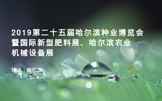 2019第二十五届哈尔滨种业博览会暨国际新型肥料展、哈尔滨农业机械设备展