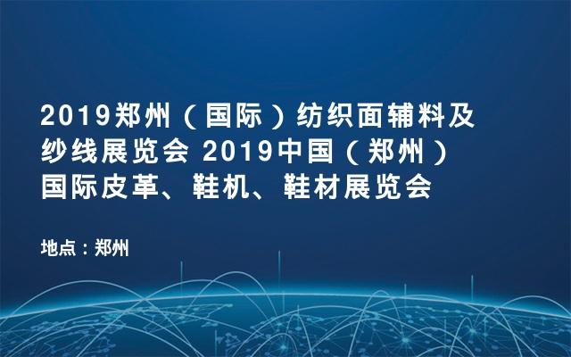 2019郑州(国际)纺织面辅料及纱线展览会   2019中国(郑州)国际皮革、鞋机、鞋材展览会