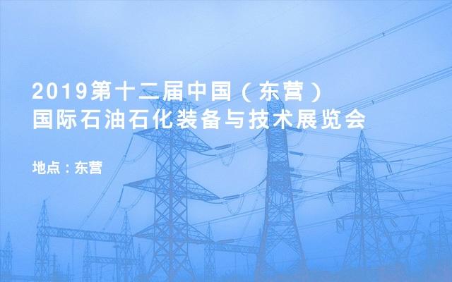 2019第十二届中国(东营)国际石油石化装备与技术展览会