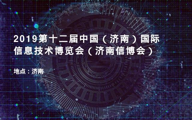 2019第十二届中国(济南)国际信息技术博览会(济南信博会)