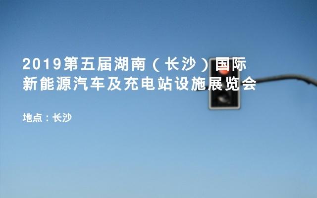 2019第五届湖南(长沙)国际新能源汽车及充电站设施展览会