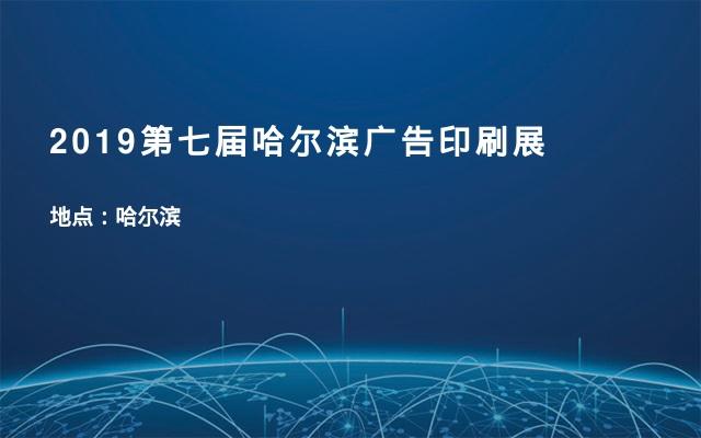 2019第七届哈尔滨广告印刷展