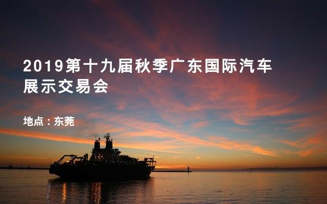 2019第十九届秋季广东国际汽车展示交易会