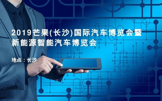 2019芒果(长沙)国际汽车博览会暨新能源智能汽车博览会
