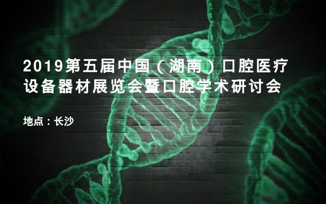2019第五届中国(湖南)口腔医疗设备器材展览会暨口腔学术研讨会