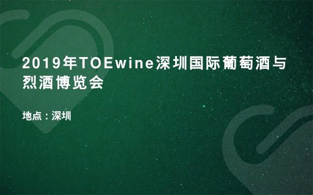 2019年TOEwine深圳国际葡萄酒与烈酒博览会